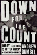Down for the Count: Dirty Elections and the Rotten History of Democracy in America