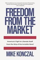 Freedom from the Market: America's Fight To Liberate Itself from the Grip of the Invisible Hand