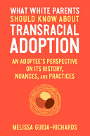 What White Parents Should Know about Transracial Adoption: An Adoptee's Perspective on Its History, Nuances, and Practices