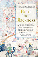 Born in Blackness: Africa, Africans, and the Making of the Modern World, 1471 to the Second World War