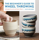 The Beginner's Guide to Wheel Throwing: A Complete Course for the Potter's Wheel