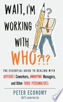 Wait, I'm Working with Who?!? The Essential Guide to Dealing with Difficult Coworkers, Annoying Managers, and Other Toxic Personalities
