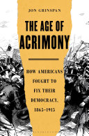 The Age of Acrimony: How Americans Fought to Fix Their Democracy, 1865–1915