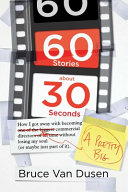 60 Stories About 30 Seconds: How I Got Away with Becoming a Pretty Big Commercial Director Without Losing My Soul (Or Maybe Just Part of It)