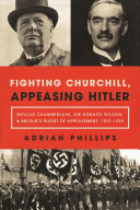 Fighting Churchill, Appeasing Hitler: Neville Chamberlain, Sir Horace Wilson, & Britain's Plight of Appeasement: 1937–1939