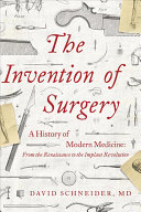 The Invention of Surgery: A History of Modern Medicine; From the Renaissance to the Implant Revolution