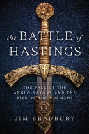 The Battle of Hastings: The Fall of the Anglo-Saxons and the Rise of the Normans