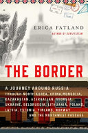 The Border: A Journey Around Russia Through North Korea, China, Mongolia, Kazakhstan, Azerbaijan, Georgia, Ukraine, Belarus, Lithuania, Poland, Latvia, Estonia, Finland, Norway, and the Northeast Passage