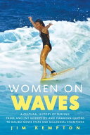 Women on Waves: A Cultural History of Surfing; From Ancient Goddesses and Hawaiian Queens to Malibu Movie Stars and Millennial Champions