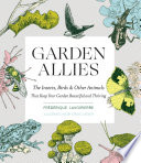 Garden Allies: The Insects, Birds, and Other Animals That Keep Your Garden Beautiful and Thriving