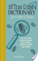 The True Crime Dictionary: From Alibi to Zodiac; The Ultimate Collection of Cold Cases, Serial Killers, and More