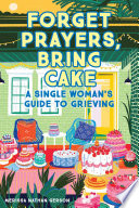 Forget Prayers, Bring Cake: A Single Woman's Guide to Grieving