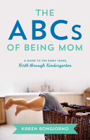 The ABCs of Being Mom: Advice and Support from the Mom Next Door, Birth Through Kindergarten