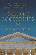 Caesar's Footprints: A Cultural Excursion to Ancient France: Journeys Through Roman Gaul