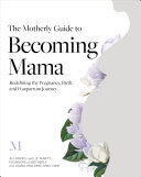 The Motherly Guide to Becoming Mama: Redefining the Pregnancy, Birth, and Postpartum Journey