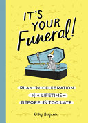It's Your Funeral! Plan the Celebration of a Lifetime—Before It's Too Late