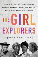 The Girl Explorers: The Untold Story of the Globetrotting Women Who Trekked, Flew, and Fought Their Way Around the World