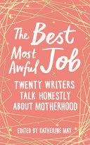 The Best Most Awful Job: Twenty Writers Talk Honestly about Motherhood