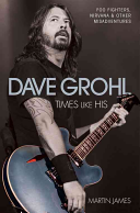 Dave Grohl: Times Like His; Foo Fighters, Nirvana & Other Misadventures