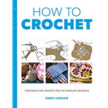 How To Crochet: Techniques and Projects for the Complete Beginner