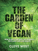 The Garden of Vegan: How Plants Can Save the Animals, the Planet and Our Health