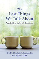 The Last Things We Talk About: Your Guide to End of Life Transitions