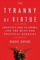 The Tyranny of Virtue: Identity, the Academy, and the Hunt for Political Heresies