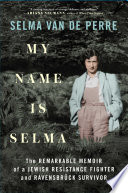 My Name Is Selma: The Remarkable Memoir of a Jewish Resistance Fighter and Ravensbrück Survivor