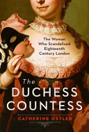 The Duchess Countess: The Woman Who Scandalized Eighteenth-Century London