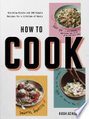 How To Cook: Building Blocks and 100 Simple Recipes for a Lifetime of Meals