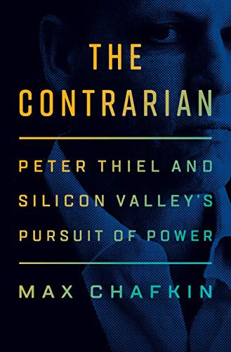 The Contrarian: Peter Thiel and Silicon Valley's Pursuit of Power