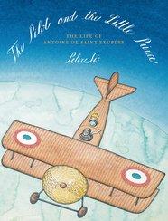 The Pilot and the Little Prince: The Life of Antoine de Saint-Exupéry