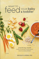 What To Feed Your Baby & Toddler: A Month-by-Month Guide To Support Your Child's Health and Development