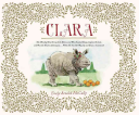 Clara: The (Mostly) True Story of the Rhinoceros Who Dazzled Kings, Inspired Artists, and Won the Hearts of Everyone…While She Ate Her Way Up and Down a Continent!