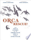 Orca Rescue! The True Story of an Orphaned Orca Named Springer