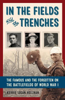 In the Fields and in the Trenches: The Famous and Forgotten on the Battlefields of World War I.