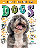 A Kid's Guide to Dogs: How To Train, Care for, and Play and Communicate with Your Amazing Pet!