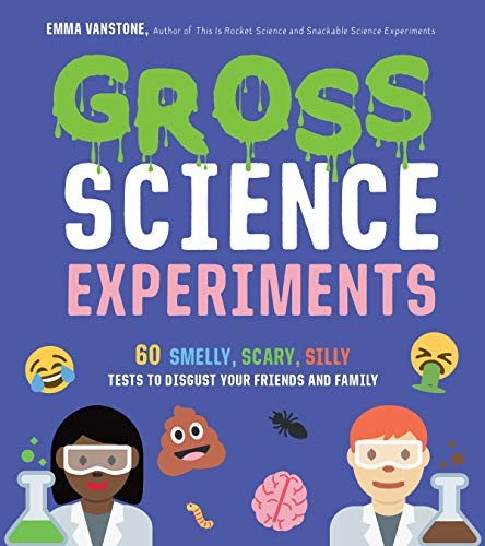 Gross Science Experiments: 60 Smelly, Scary, Silly Tests To Disgust Your Friends and Family