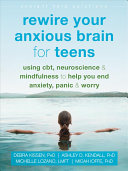 Rewire Your Anxious Brain for Teens: Using CBT, Neuroscience, and Mindfulness To Help You End Anxiety, Panic, and Worry
