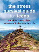 The Stress Survival Guide for Teens: CBT Skills To Worry Less, Develop Grit, and Live Your Best Life