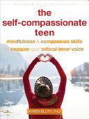 The Self-Compassionate Teen: Mindfulness and Compassion Skills To Conquer Your Critical Inner Voice