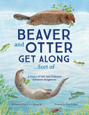 Beaver and Otter Get Along...Sort of: A Story of Grit and Patience Between Neighbors