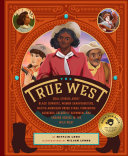 The True West: Real Stories About Black Cowboys, Women Sharpshooters, Native American Rodeo Stars, Pioneering Vaqueros, Celebrity Showmen, and the Unsung Heroes in the Wild West