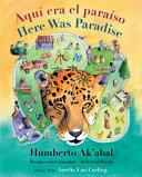Aquí era el paraíso/ Here Was Paradise: Selección de poemas de Humberto Ak'abal/ Selected Poems of Humberto Ak'abal
