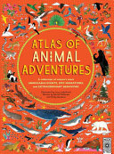 Atlas of Animal Adventures: A Collection of Nature's Most Unmissable Events, Epic Migrations, and Extraordinary Behaviors