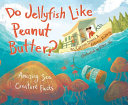 Do Jellyfish Like Peanut Butter?: Amazing Sea Creature Facts