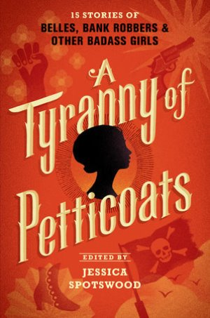 A Tyranny of Petticoats: 15 Stories of Belles, Bank Robbers and Other Badass Girls edited by Jessica Spotswood | SLJ Review