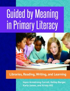 Guided by Meaning in Primary Literacy: Libraries, Reading, Writing, and Learning by Joyce Carroll, Kelly Barger, Karla James & Kristy Hill | SLJ Review