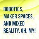 Robotics, Maker Spaces, and Mixed Reality, Oh, My!