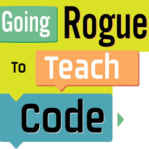 Going Rogue to Teach Code: A school librarian offers strategies for teaching every age group